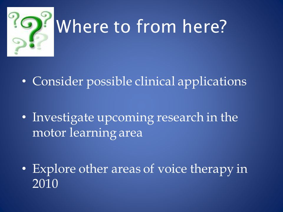 Where to from here? Consider possible clinical applications Investigate upcoming research in the motor learning area Explore other areas of voice ther