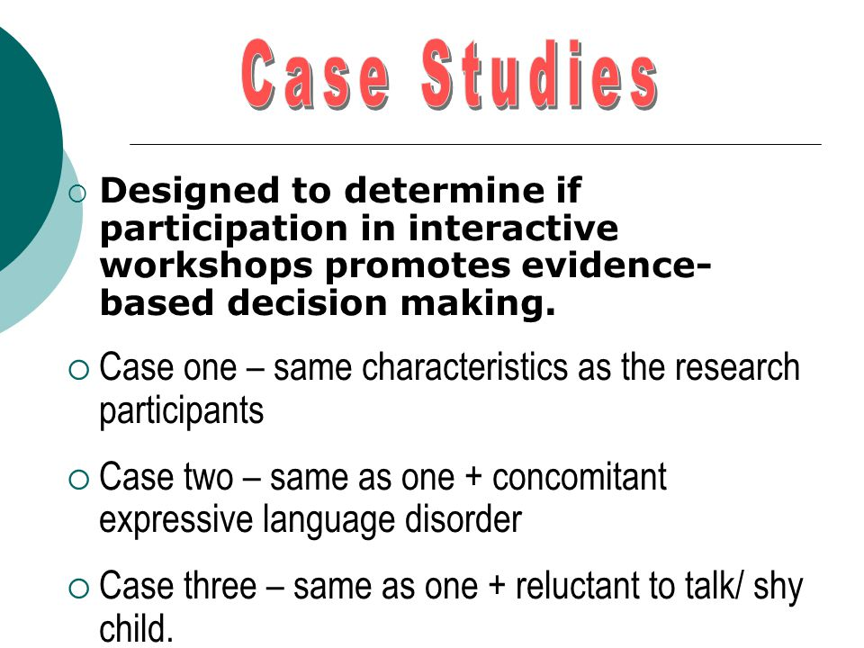  Designed to determine if participation in interactive workshops promotes evidence- based decision making.  Case one – same characteristics as the r