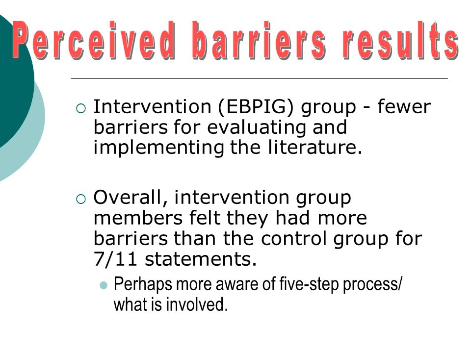  Intervention (EBPIG) group - fewer barriers for evaluating and implementing the literature.  Overall, intervention group members felt they had more