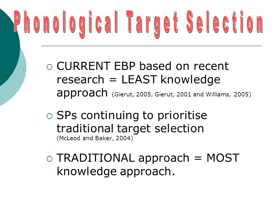  CURRENT EBP based on recent research = LEAST knowledge approach (Gierut, 2005, Gierut, 2001 and Williams, 2005)  SPs continuing to prioritise traditional target selection (McLeod and Baker, 2004)  TRADITIONAL approach = MOST knowledge approach.