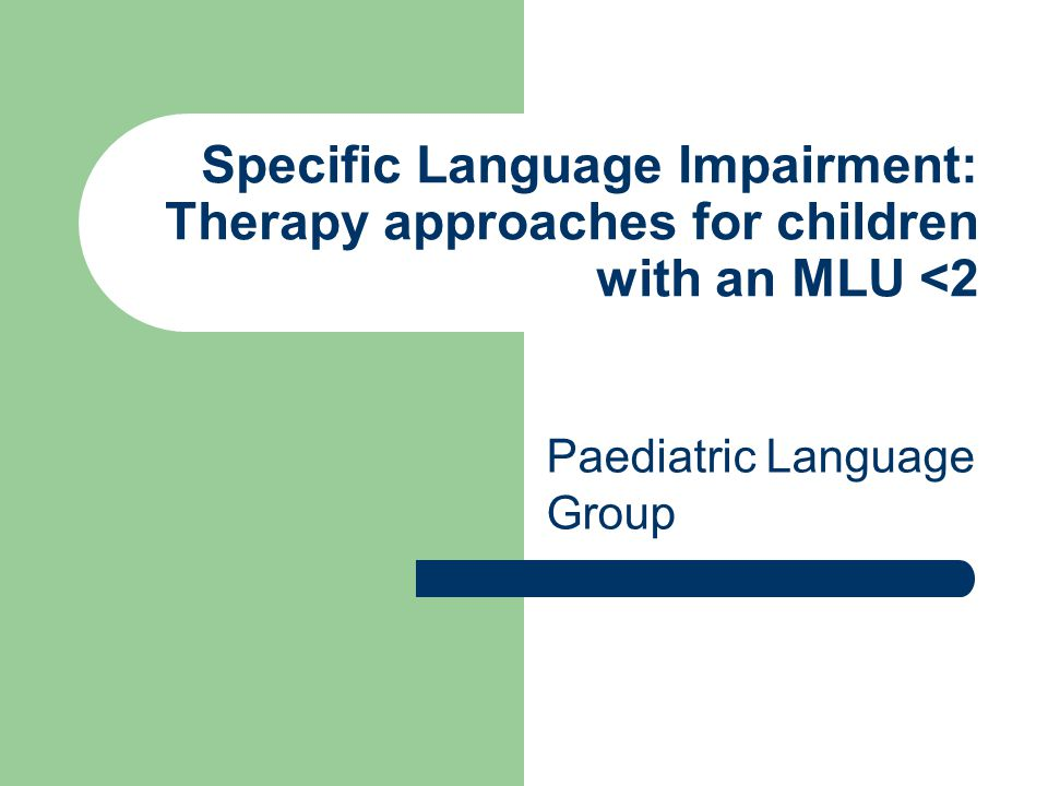 Specific Language Impairment: Therapy approaches for children with an MLU <2 Paediatric Language Group