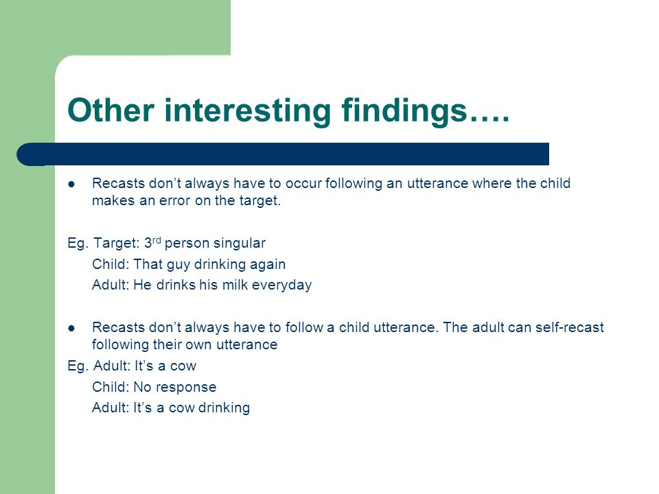 Other interesting findings…. Recasts don't always have to occur following an utterance where the child makes an error on the target. Eg. Target: 3 rd