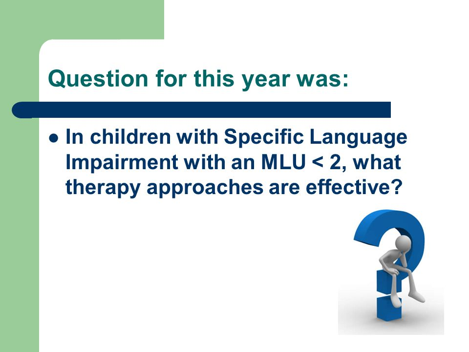 Question for this year was: In children with Specific Language Impairment with an MLU < 2, what therapy approaches are effective?