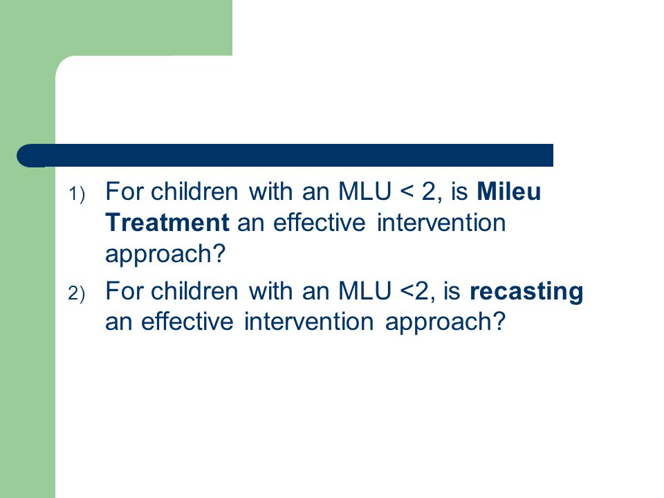 Definitions Mileu Treatment (MT) – focuses on improving the functional use of language in natural communicative exchanges It incorporates: - arranging the environment - Mileu teaching (elicitive models, requesting imitation, prompting questions, time delay prompts) - Functional reinforcement from the adult Target population: MLU 1.0-3.5, able to imitate, use at least 10 words