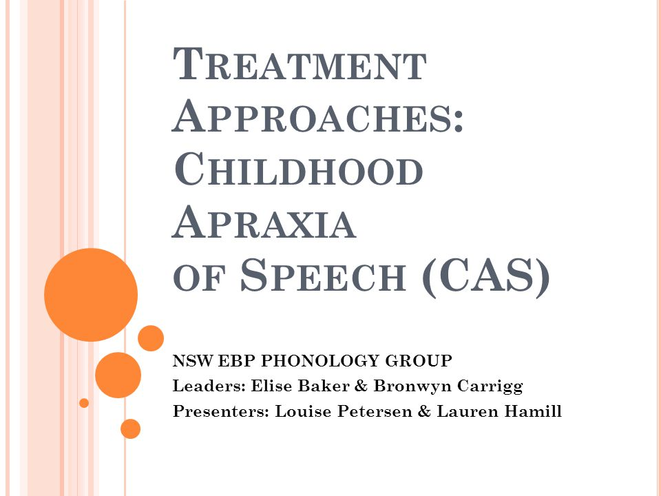 T REATMENT A PPROACHES : C HILDHOOD A PRAXIA OF S PEECH (CAS) NSW EBP PHONOLOGY GROUP Leaders: Elise Baker & Bronwyn Carrigg Presenters: Louise Peters