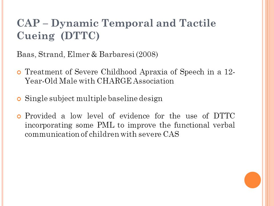CAP – Dynamic Temporal and Tactile Cueing (DTTC) Baas, Strand, Elmer & Barbaresi (2008) Treatment of Severe Childhood Apraxia of Speech in a 12- Year-