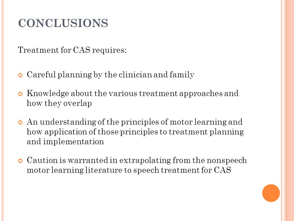 CONCLUSIONS Treatment for CAS requires: Careful planning by the clinician and family Knowledge about the various treatment approaches and how they ove