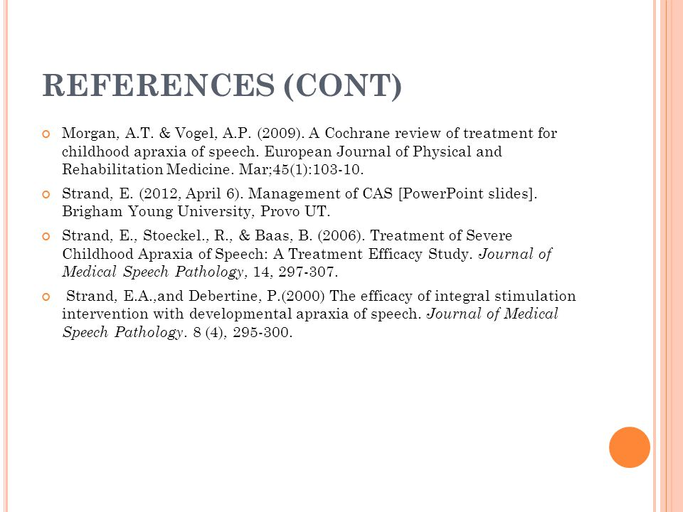 REFERENCES (CONT) Morgan, A.T. & Vogel, A.P. (2009). A Cochrane review of treatment for childhood apraxia of speech. European Journal of Physical and