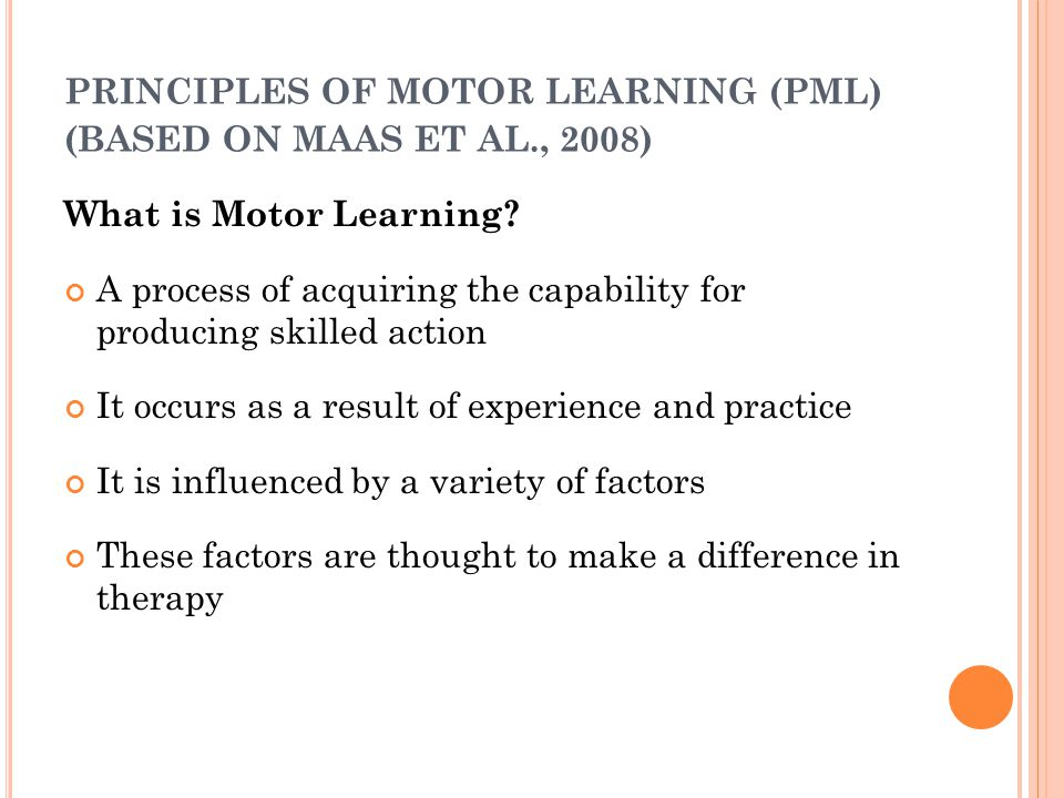PRINCIPLES OF MOTOR LEARNING (PML) (BASED ON MAAS ET AL., 2008) What is Motor Learning? A process of acquiring the capability for producing skilled ac