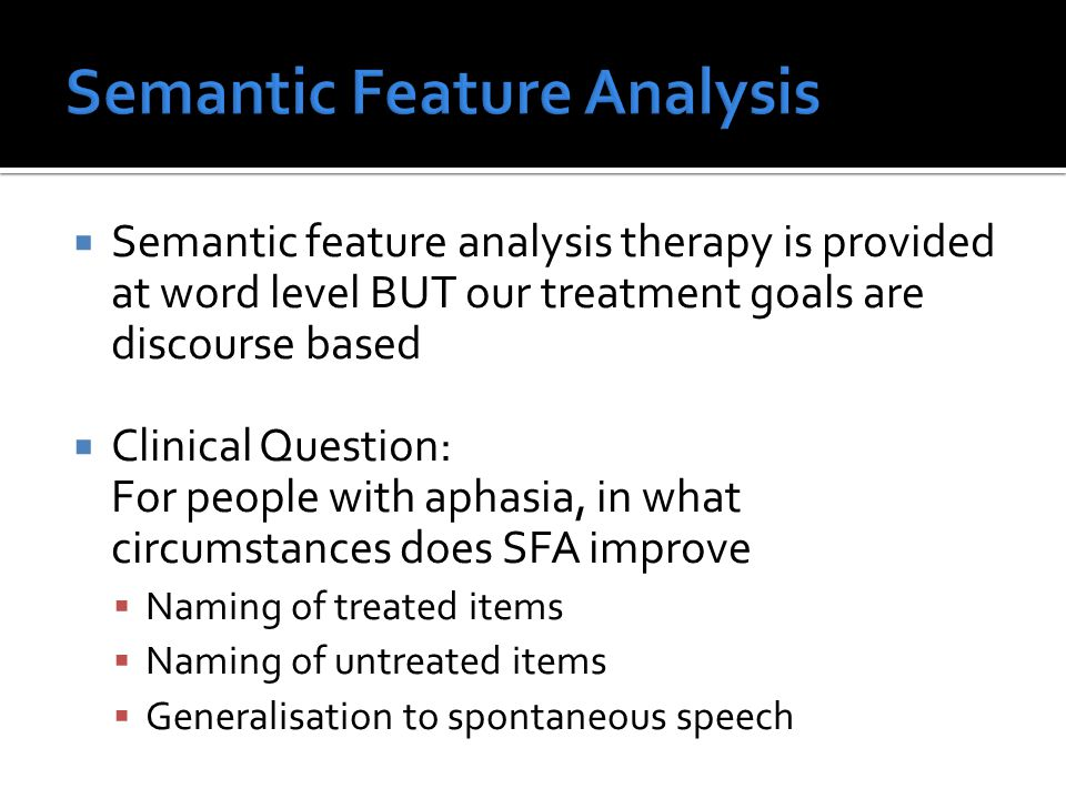  Semantic feature analysis therapy is provided at word level BUT our treatment goals are discourse based  Clinical Question: For people with aphasia