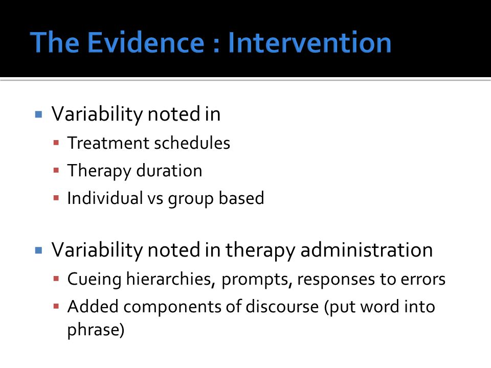  Variability noted in  Treatment schedules  Therapy duration  Individual vs group based  Variability noted in therapy administration  Cueing hie
