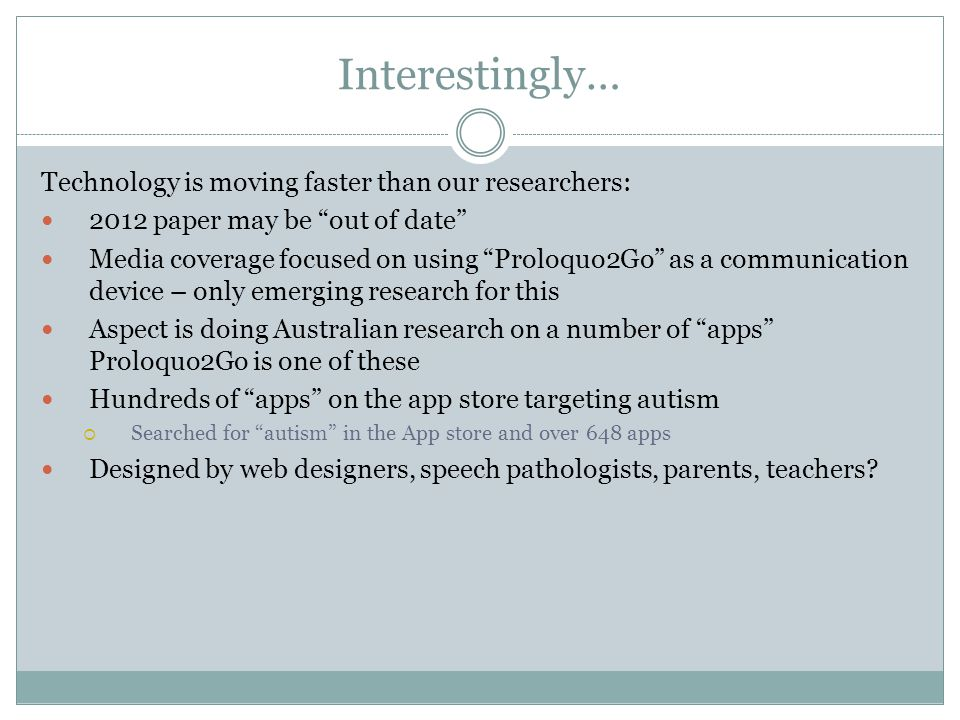 Interestingly… Technology is moving faster than our researchers: 2012 paper may be out of date Media coverage focused on using Proloquo2Go as a communication device – only emerging research for this Aspect is doing Australian research on a number of apps Proloquo2Go is one of these Hundreds of apps on the app store targeting autism  Searched for autism in the App store and over 648 apps Designed by web designers, speech pathologists, parents, teachers
