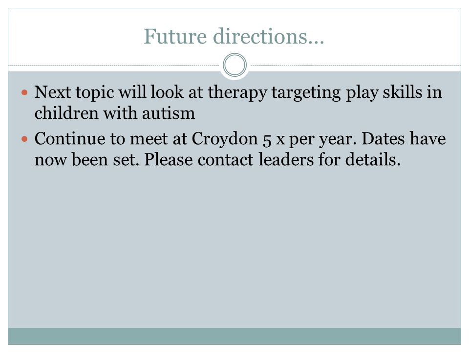 Future directions… Next topic will look at therapy targeting play skills in children with autism Continue to meet at Croydon 5 x per year.