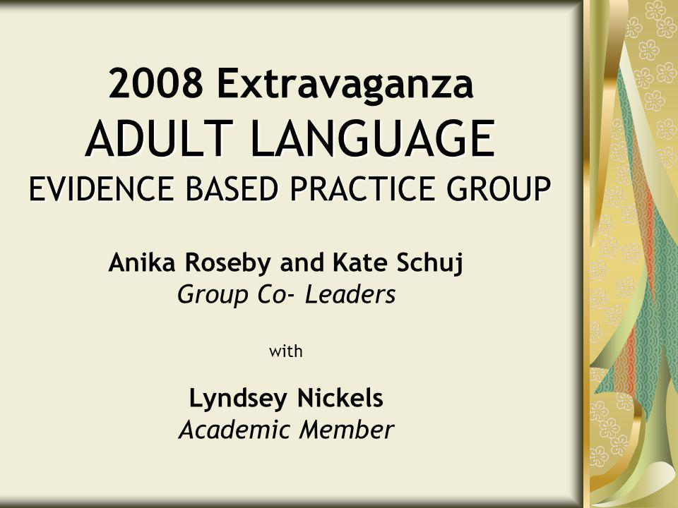ADULT LANGUAGE EVIDENCE BASED PRACTICE GROUP 2008 Extravaganza ADULT LANGUAGE EVIDENCE BASED PRACTICE GROUP Anika Roseby and Kate Schuj Group Co- Leaders with Lyndsey Nickels Academic Member