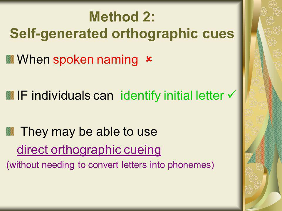 Method 2: Self-generated orthographic cues When spoken naming  IF individuals can identify initial letter They may be able to use direct orthographic cueing (without needing to convert letters into phonemes)