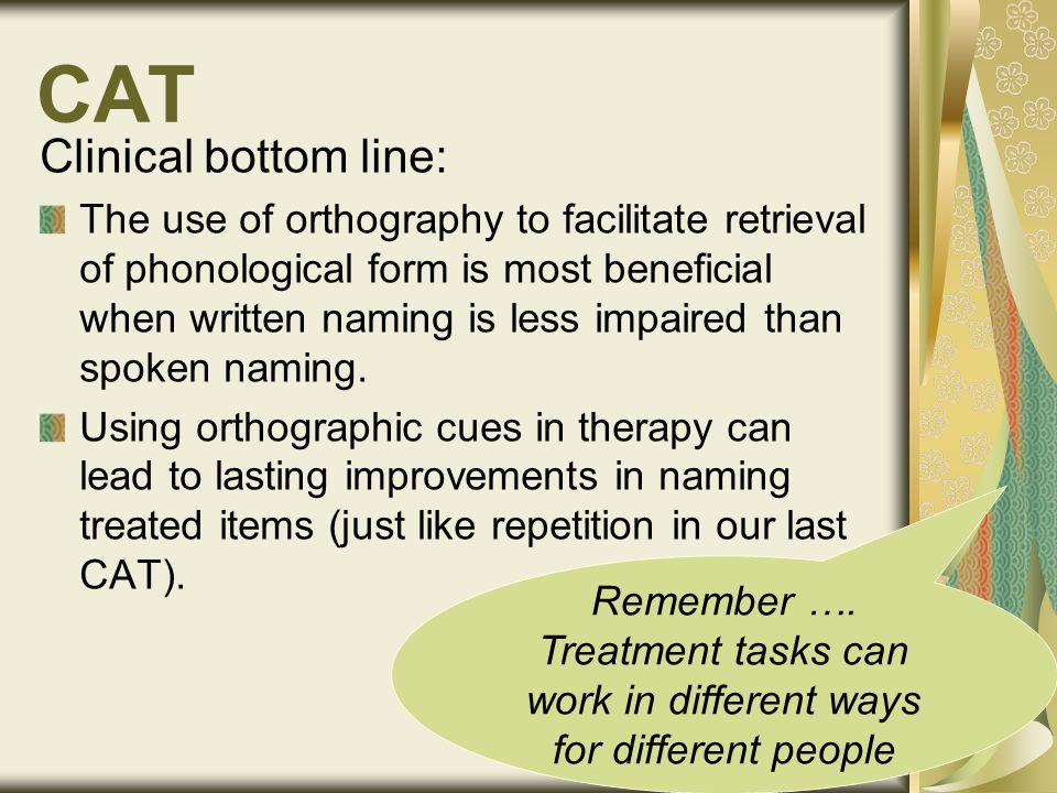 CAT Clinical bottom line: The use of orthography to facilitate retrieval of phonological form is most beneficial when written naming is less impaired than spoken naming.