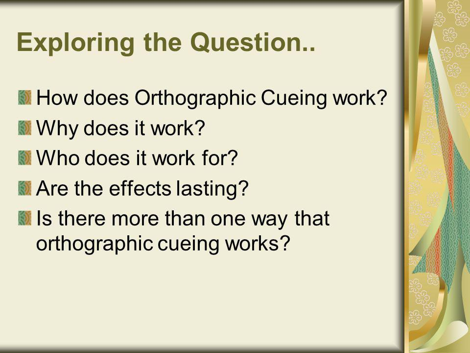 Exploring the Question.. How does Orthographic Cueing work.