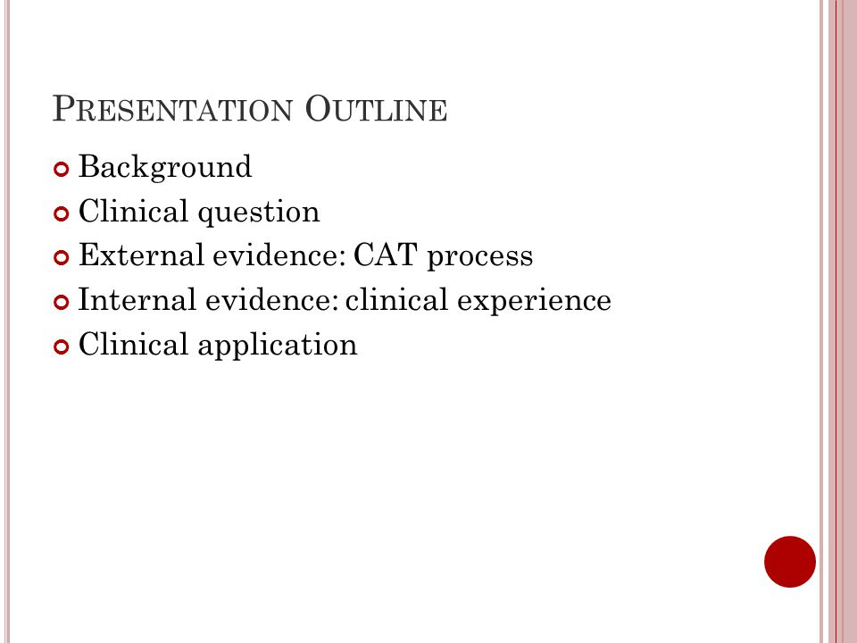 P RESENTATION O UTLINE Background Clinical question External evidence: CAT process Internal evidence: clinical experience Clinical application