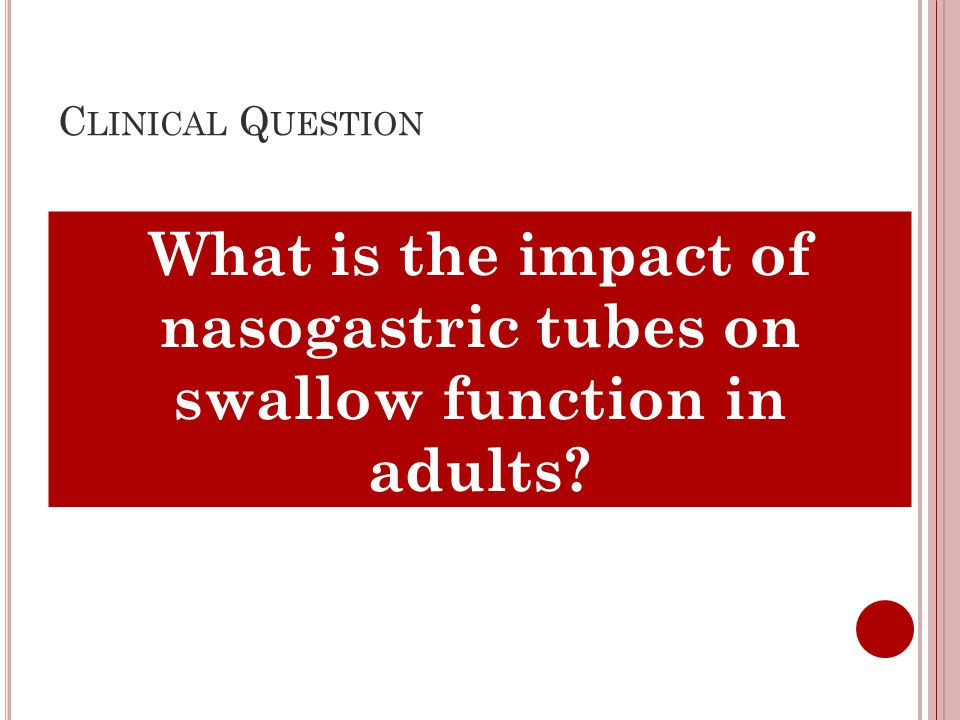 C LINICAL Q UESTION What is the impact of nasogastric tubes on swallow function in adults