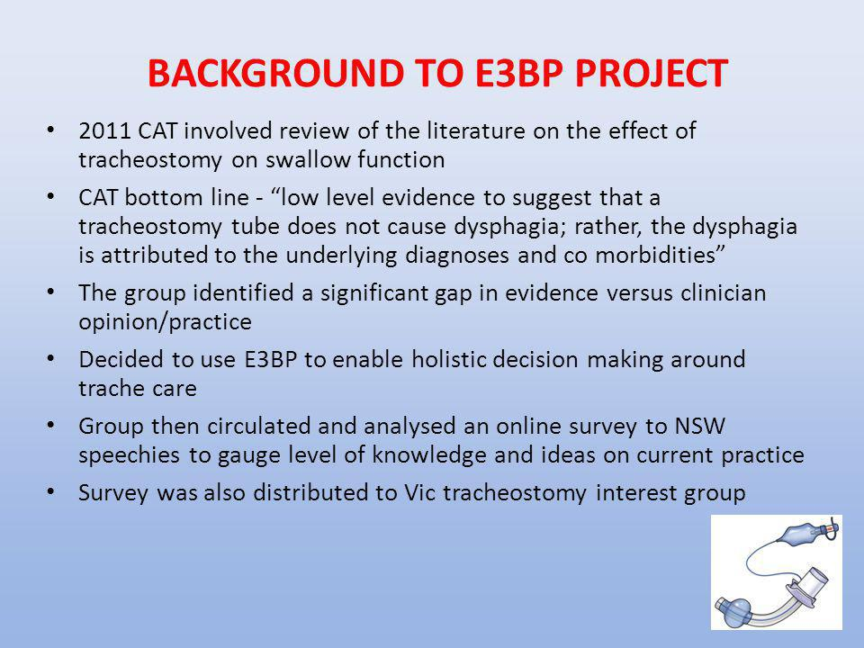 """BACKGROUND TO E3BP PROJECT 2011 CAT involved review of the literature on the effect of tracheostomy on swallow function CAT bottom line - """"low level e"""
