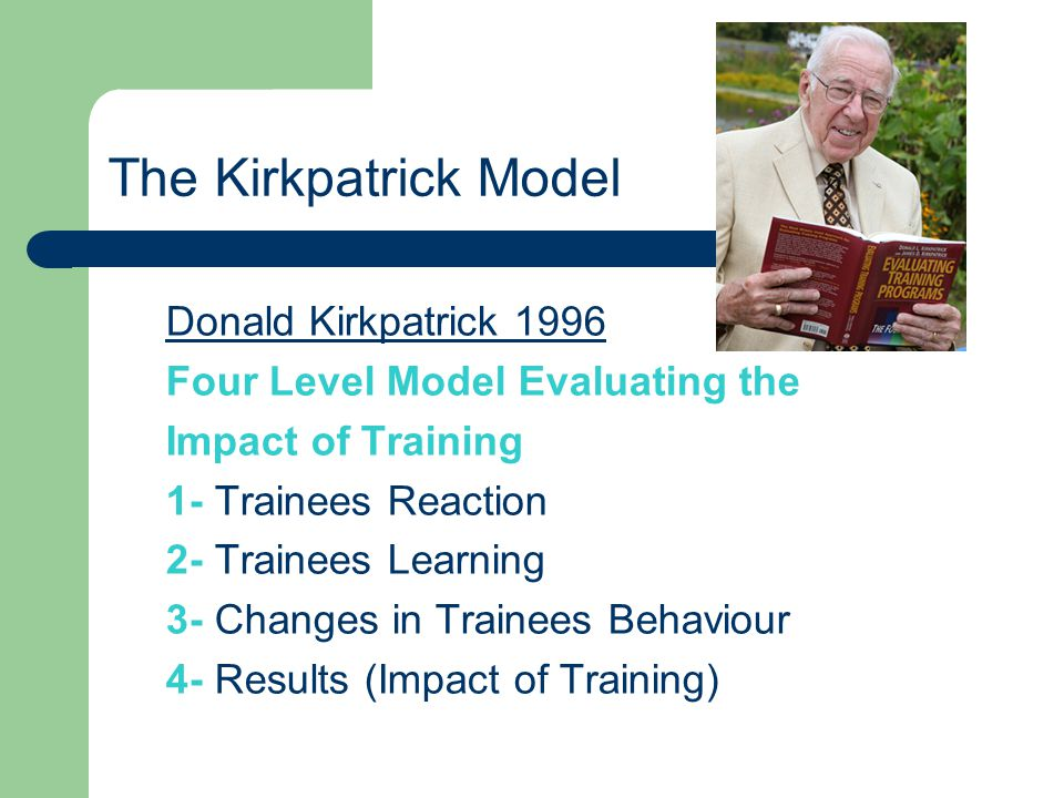 The Kirkpatrick Model Donald Kirkpatrick 1996 Four Level Model Evaluating the Impact of Training 1- Trainees Reaction 2- Trainees Learning 3- Changes in Trainees Behaviour 4- Results (Impact of Training)