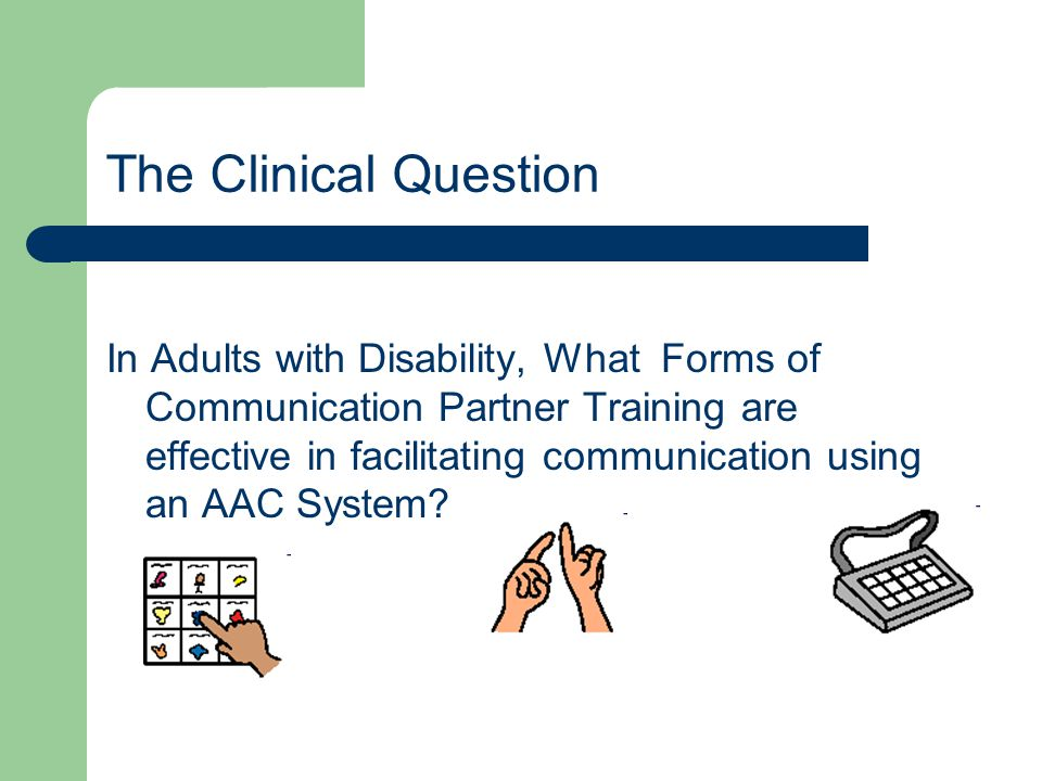 The Clinical Question In Adults with Disability, What Forms of Communication Partner Training are effective in facilitating communication using an AAC System?