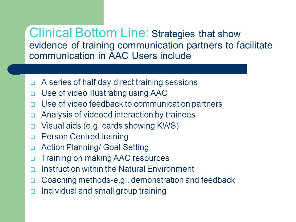 Clinical Bottom Line: Strategies that show evidence of training communication partners to facilitate communication in AAC Users include  A series of half day direct training sessions  Use of video illustrating using AAC  Use of video feedback to communication partners  Analysis of videoed interaction by trainees  Visual aids (e.g.