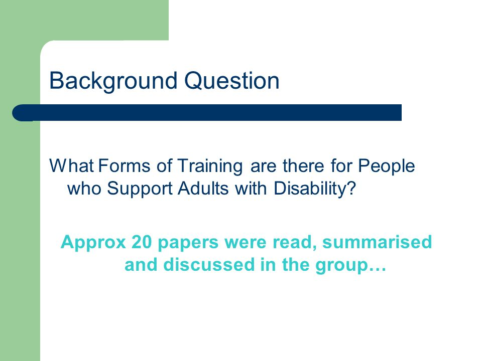 Background Question What Forms of Training are there for People who Support Adults with Disability? Approx 20 papers were read, summarised and discuss