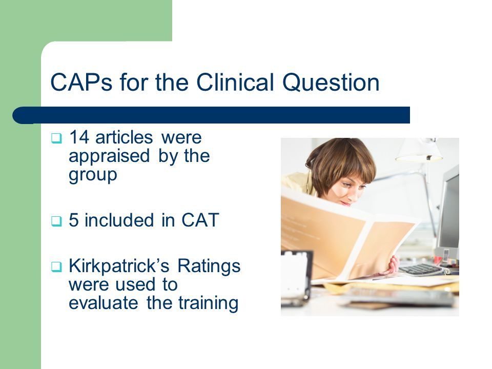 CAPs for the Clinical Question  14 articles were appraised by the group  5 included in CAT  Kirkpatrick's Ratings were used to evaluate the training