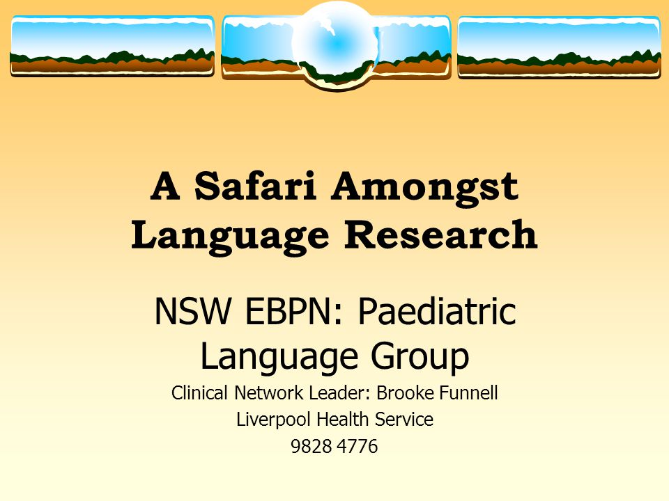 A Safari Amongst Language Research NSW EBPN: Paediatric Language Group Clinical Network Leader: Brooke Funnell Liverpool Health Service 9828 4776