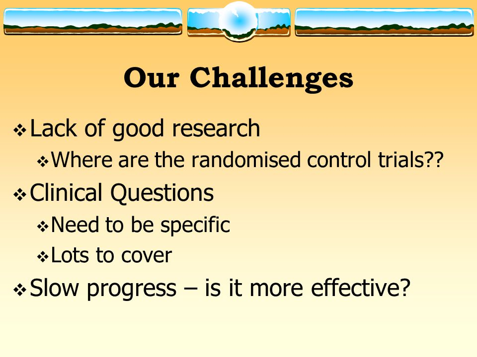 Our Challenges  Lack of good research  Where are the randomised control trials?.
