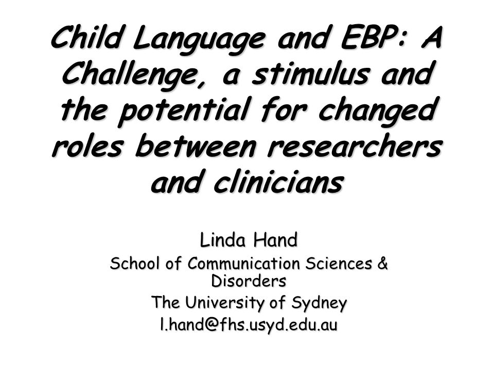 Child Language and EBP: A Challenge, a stimulus and the potential for changed roles between researchers and clinicians Linda Hand School of Communication Sciences & Disorders The University of Sydney l.hand@fhs.usyd.edu.au