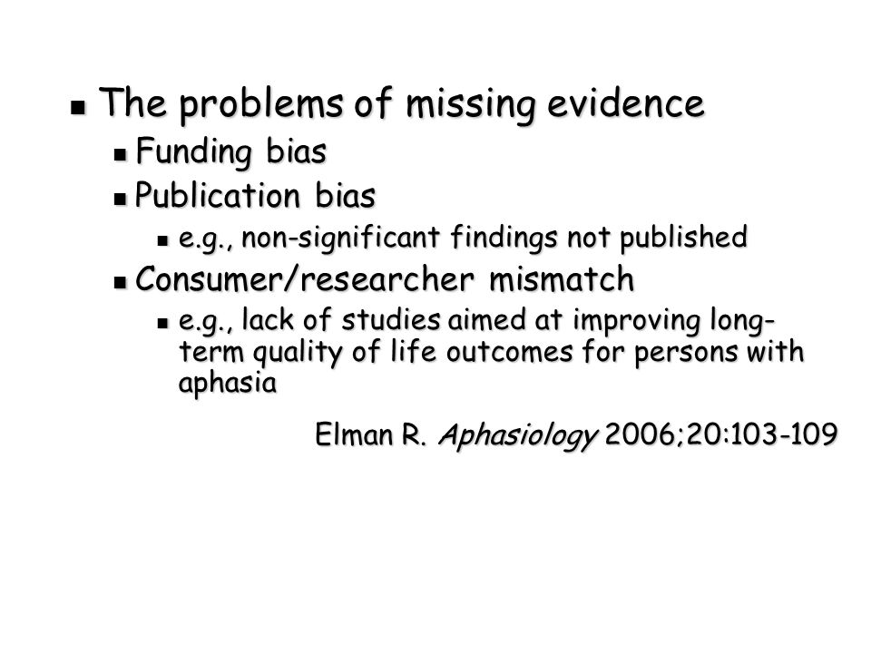 The problems of missing evidence The problems of missing evidence Funding bias Funding bias Publication bias Publication bias e.g., non-significant findings not published e.g., non-significant findings not published Consumer/researcher mismatch Consumer/researcher mismatch e.g., lack of studies aimed at improving long- term quality of life outcomes for persons with aphasia e.g., lack of studies aimed at improving long- term quality of life outcomes for persons with aphasia Elman R.