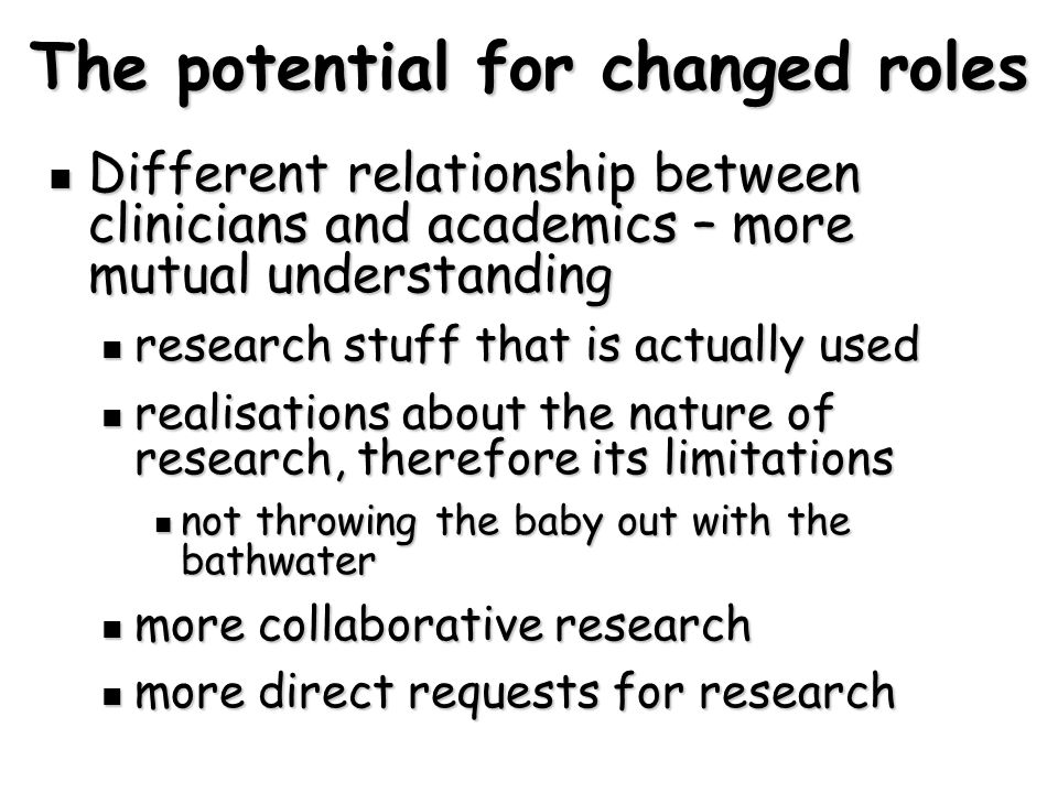 The potential for changed roles Different relationship between clinicians and academics – more mutual understanding Different relationship between clinicians and academics – more mutual understanding research stuff that is actually used research stuff that is actually used realisations about the nature of research, therefore its limitations realisations about the nature of research, therefore its limitations not throwing the baby out with the bathwater not throwing the baby out with the bathwater more collaborative research more collaborative research more direct requests for research more direct requests for research