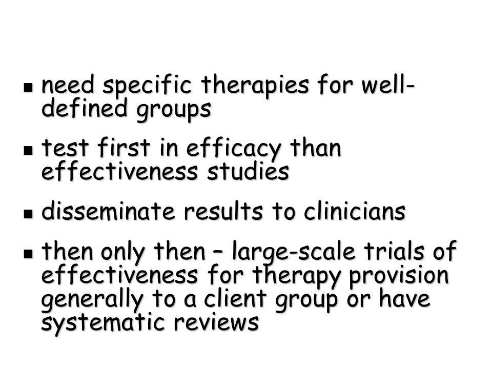 need specific therapies for well- defined groups need specific therapies for well- defined groups test first in efficacy than effectiveness studies test first in efficacy than effectiveness studies disseminate results to clinicians disseminate results to clinicians then only then – large-scale trials of effectiveness for therapy provision generally to a client group or have systematic reviews then only then – large-scale trials of effectiveness for therapy provision generally to a client group or have systematic reviews
