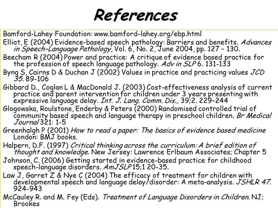 References Bamford-Lahey Foundation: www.bamford-lahey.org/ebp.html Elliot, E (2004) Evidence-based speech pathology: Barriers and benefits.