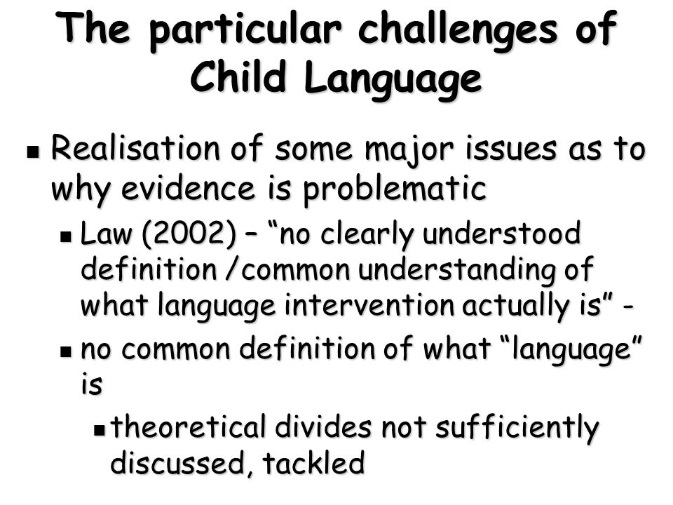 The particular challenges of Child Language Realisation of some major issues as to why evidence is problematic Realisation of some major issues as to why evidence is problematic Law (2002) – no clearly understood definition /common understanding of what language intervention actually is - Law (2002) – no clearly understood definition /common understanding of what language intervention actually is - no common definition of what language is no common definition of what language is theoretical divides not sufficiently discussed, tackled theoretical divides not sufficiently discussed, tackled