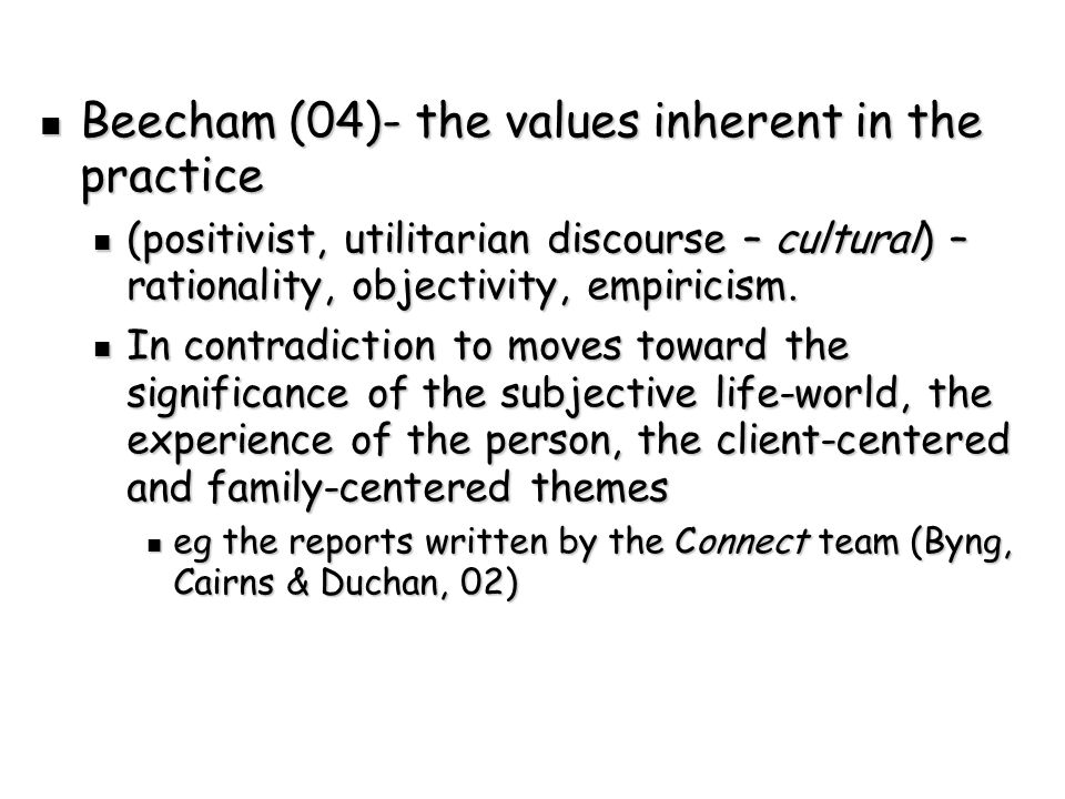 Beecham (04)- the values inherent in the practice Beecham (04)- the values inherent in the practice (positivist, utilitarian discourse – cultural) – rationality, objectivity, empiricism.