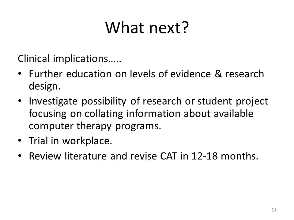 21 What next. Clinical implications….. Further education on levels of evidence & research design.