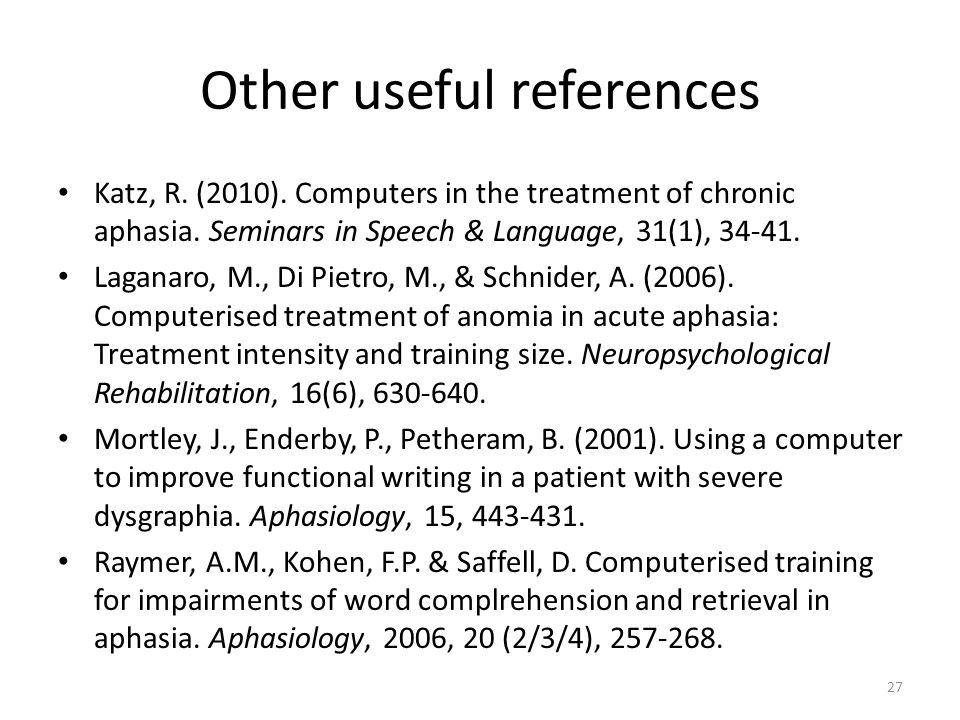 27 Other useful references Katz, R. (2010). Computers in the treatment of chronic aphasia.