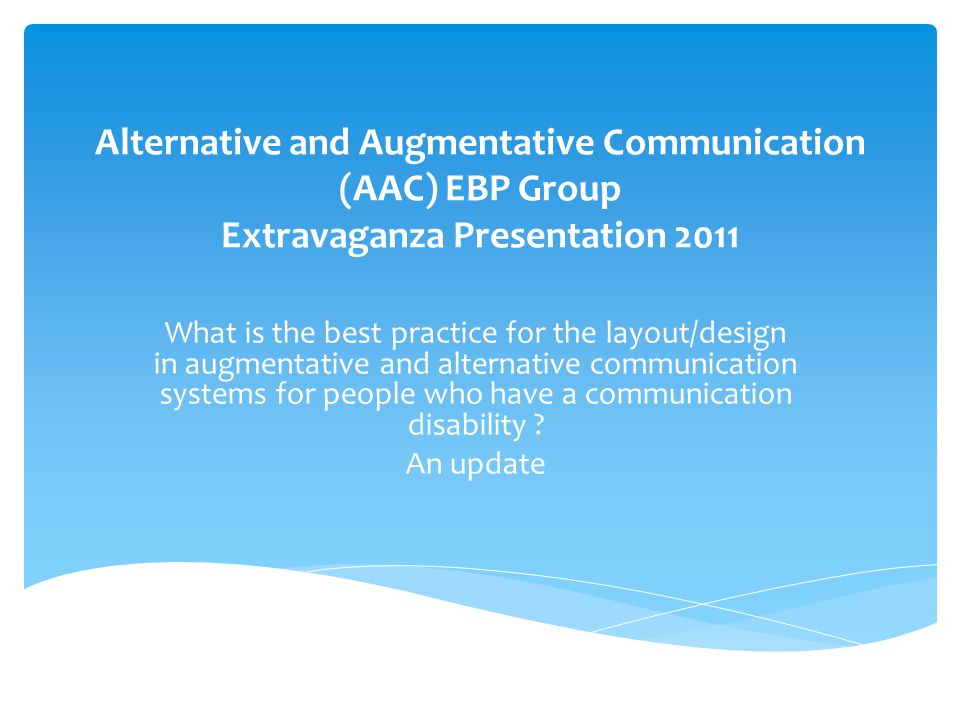 Alternative and Augmentative Communication (AAC) EBP Group Extravaganza Presentation 2011 What is the best practice for the layout/design in augmentative and alternative communication systems for people who have a communication disability .