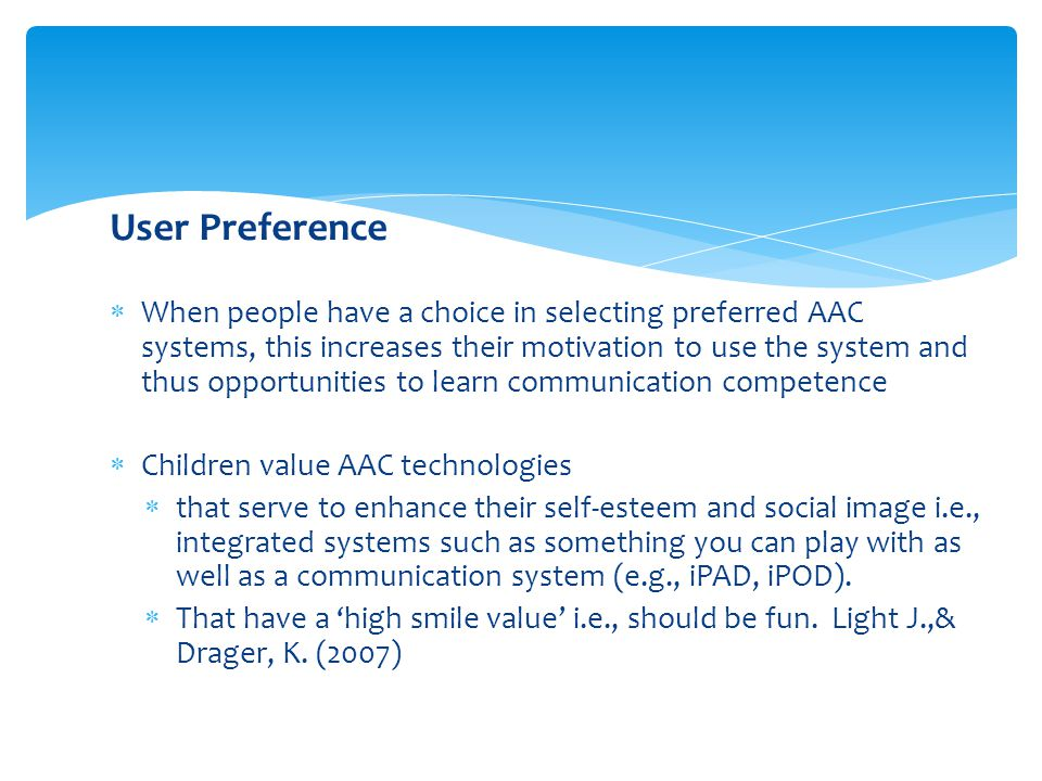 User Preference  When people have a choice in selecting preferred AAC systems, this increases their motivation to use the system and thus opportunities to learn communication competence  Children value AAC technologies  that serve to enhance their self-esteem and social image i.e., integrated systems such as something you can play with as well as a communication system (e.g., iPAD, iPOD).