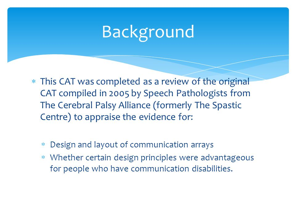  This CAT was completed as a review of the original CAT compiled in 2005 by Speech Pathologists from The Cerebral Palsy Alliance (formerly The Spasti