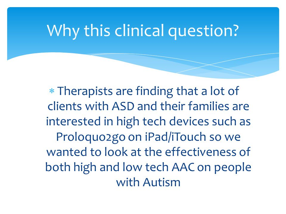 Why this clinical question?  Therapists are finding that a lot of clients with ASD and their families are interested in high tech devices such as Pro