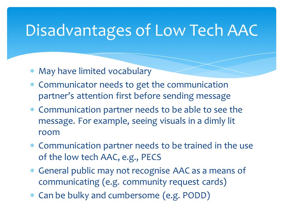 Disadvantages of Low Tech AAC  May have limited vocabulary  Communicator needs to get the communication partner's attention first before sending mes