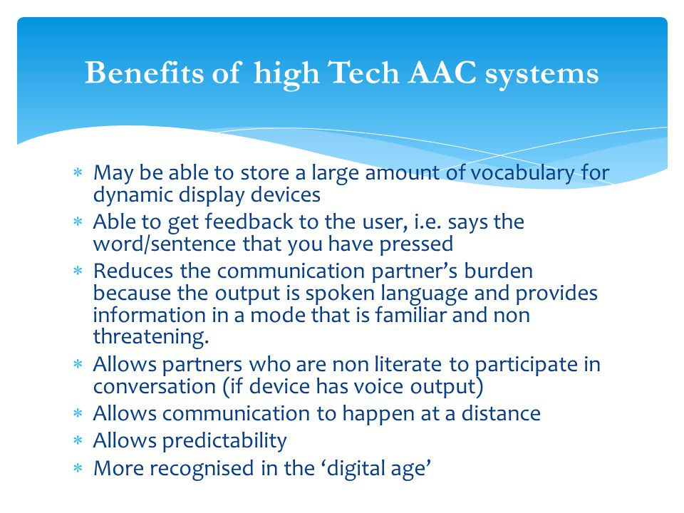 Benefits of high Tech AAC systems  May be able to store a large amount of vocabulary for dynamic display devices  Able to get feedback to the user,