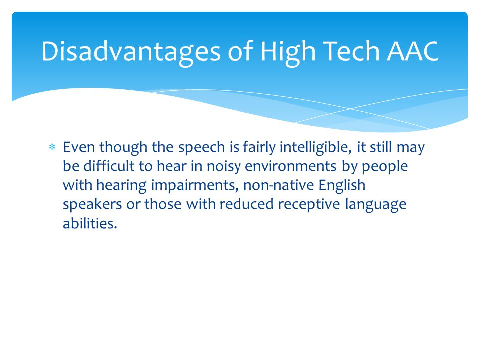 Disadvantages of High Tech AAC  Even though the speech is fairly intelligible, it still may be difficult to hear in noisy environments by people with hearing impairments, non-native English speakers or those with reduced receptive language abilities.