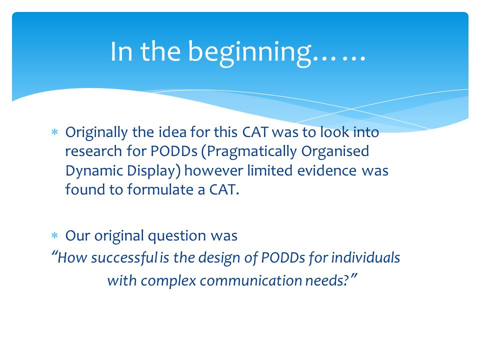  Originally the idea for this CAT was to look into research for PODDs (Pragmatically Organised Dynamic Display) however limited evidence was found to