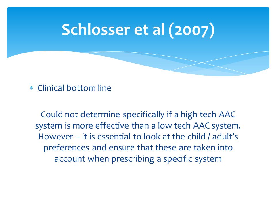  Clinical bottom line Could not determine specifically if a high tech AAC system is more effective than a low tech AAC system.