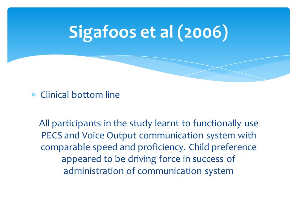  Clinical bottom line All participants in the study learnt to functionally use PECS and Voice Output communication system with comparable speed and p